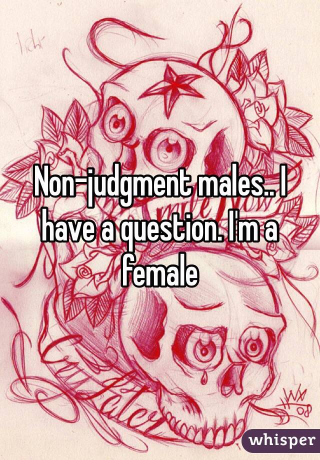 Non-judgment males.. I have a question. I'm a female