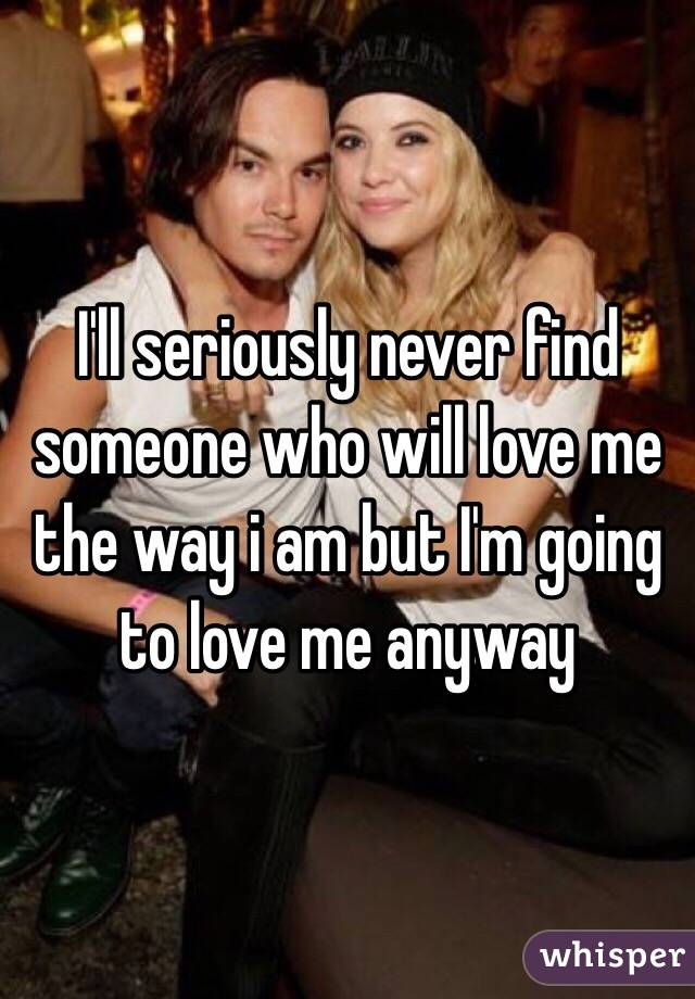 I'll seriously never find someone who will love me the way i am but I'm going to love me anyway