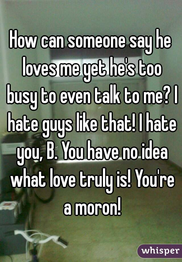 How can someone say he loves me yet he's too busy to even talk to me? I hate guys like that! I hate you, B. You have no idea what love truly is! You're a moron!