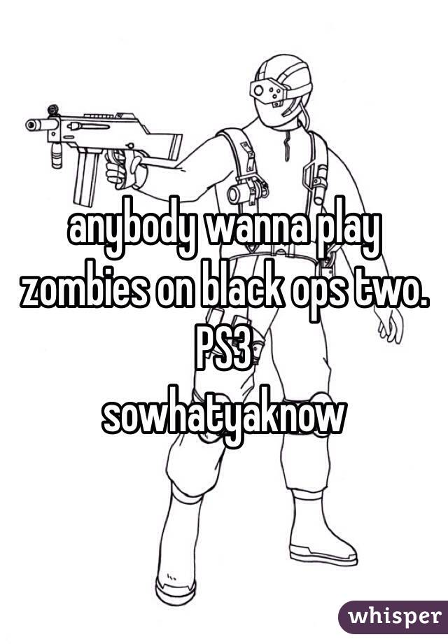 anybody wanna play zombies on black ops two. PS3 sowhatyaknow