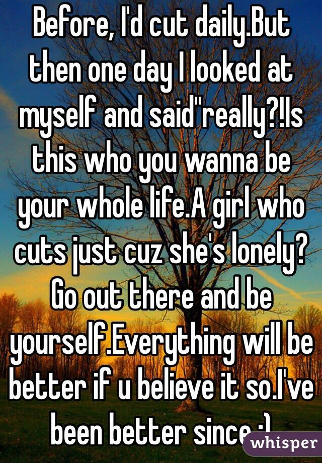 """Before, I'd cut daily.But then one day I looked at myself and said""""really?!Is this who you wanna be your whole life.A girl who cuts just cuz she's lonely?Go out there and be yourself.Everything will be better if u believe it so.I've been better since :)"""