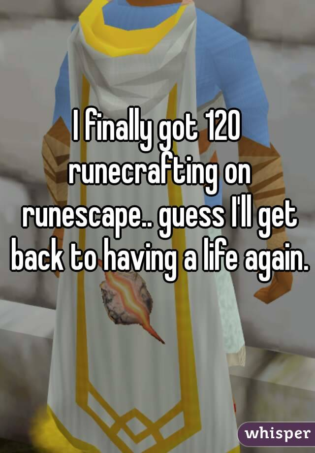 I finally got 120 runecrafting on runescape.. guess I'll get back to having a life again.