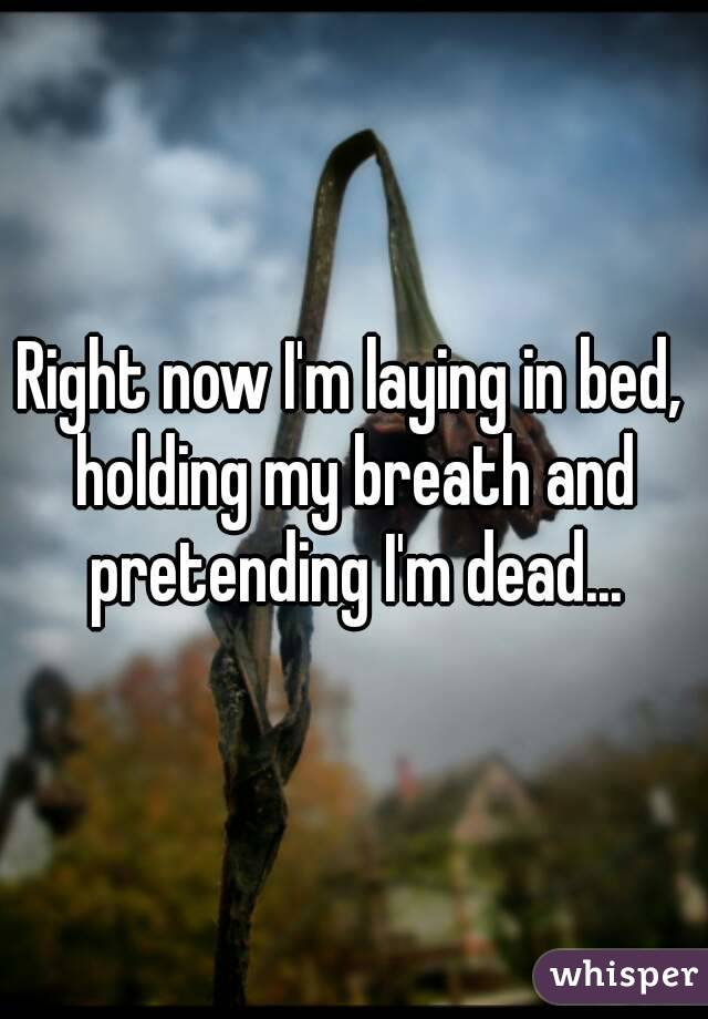 Right now I'm laying in bed, holding my breath and pretending I'm dead...