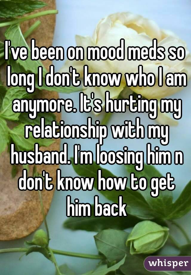 I've been on mood meds so long I don't know who I am anymore. It's hurting my relationship with my husband. I'm loosing him n don't know how to get him back