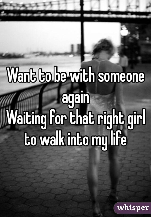 Want to be with someone again  Waiting for that right girl to walk into my life