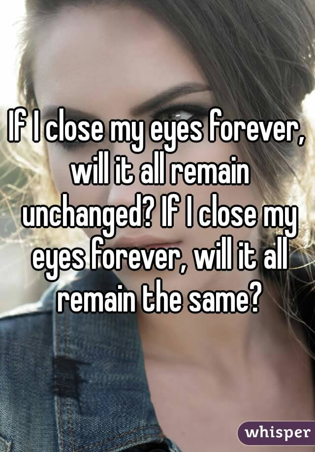 If I close my eyes forever, will it all remain unchanged? If I close my eyes forever, will it all remain the same?