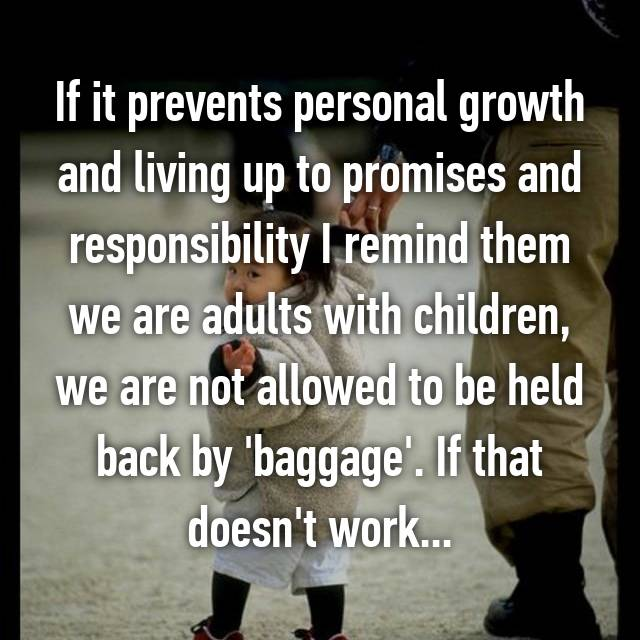 If it prevents personal growth and living up to promises and responsibility I remind them we are adults with children, we are not allowed to be held back by 'baggage'. If that doesn't work...
