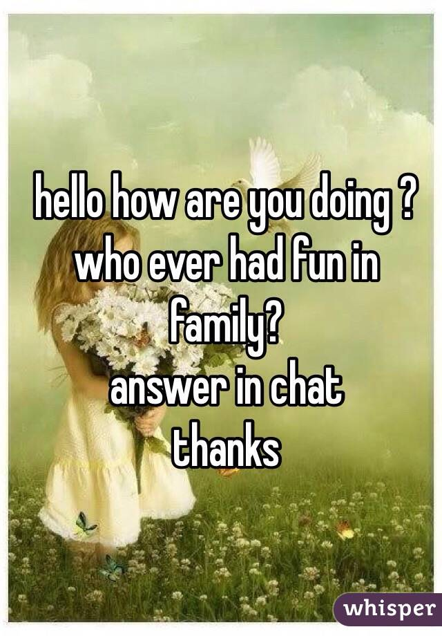 hello how are you doing ? who ever had fun in family? answer