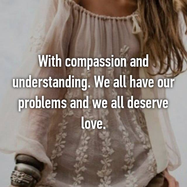 With compassion and understanding. We all have our problems and we all deserve love.