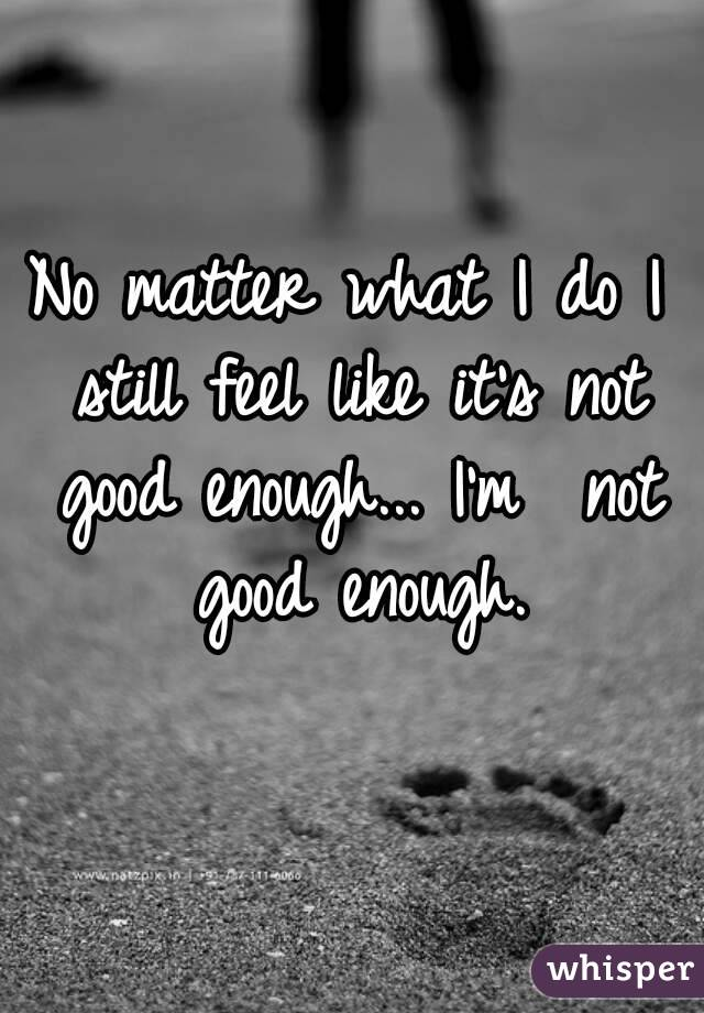 No matter what I do I still feel like its not good enough