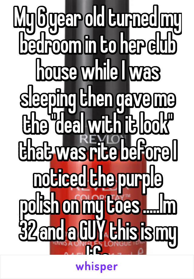 """My 6 year old turned my bedroom in to her club house while I was sleeping then gave me the """"deal with it look"""" that was rite before I noticed the purple polish on my toes .....Im 32 and a GUY this is my life"""