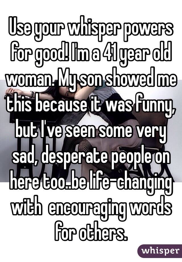 use your whisper powers for good i m a 41 year old woman my son