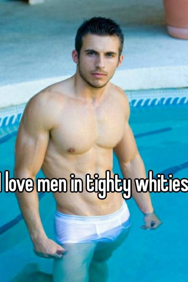 I love tighty whities