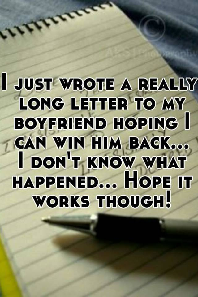 I just wrote a really long letter to my boyfriend hoping i can win i just wrote a really long letter to my boyfriend hoping i can win him back i dont know what happened hope it works though spiritdancerdesigns Image collections