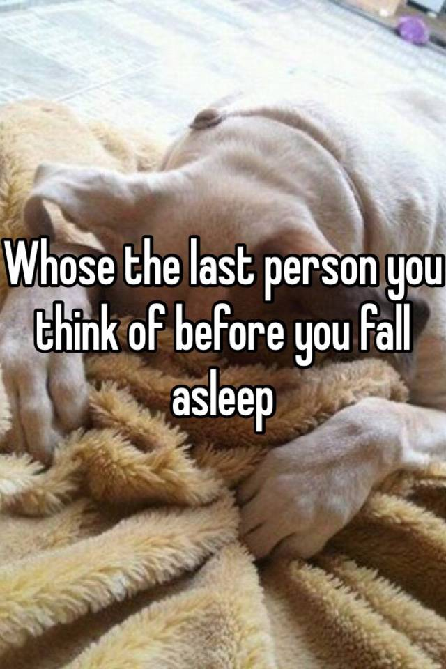 Whose the last person you think of before you fall asleep