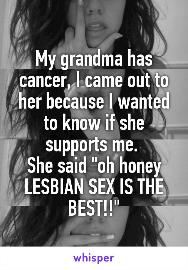 "My grandma has cancer, I came out to her because I wanted to know if she supports me.  She said ""oh honey LESBIAN SEX IS THE BEST!!"""