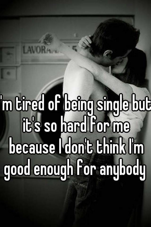 i m so tired of being single