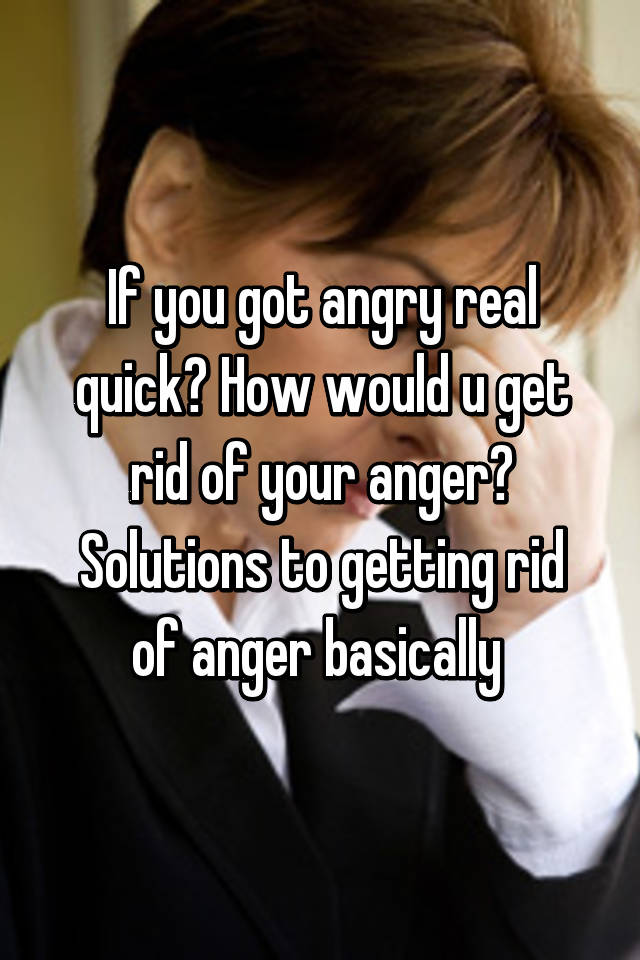you got angry