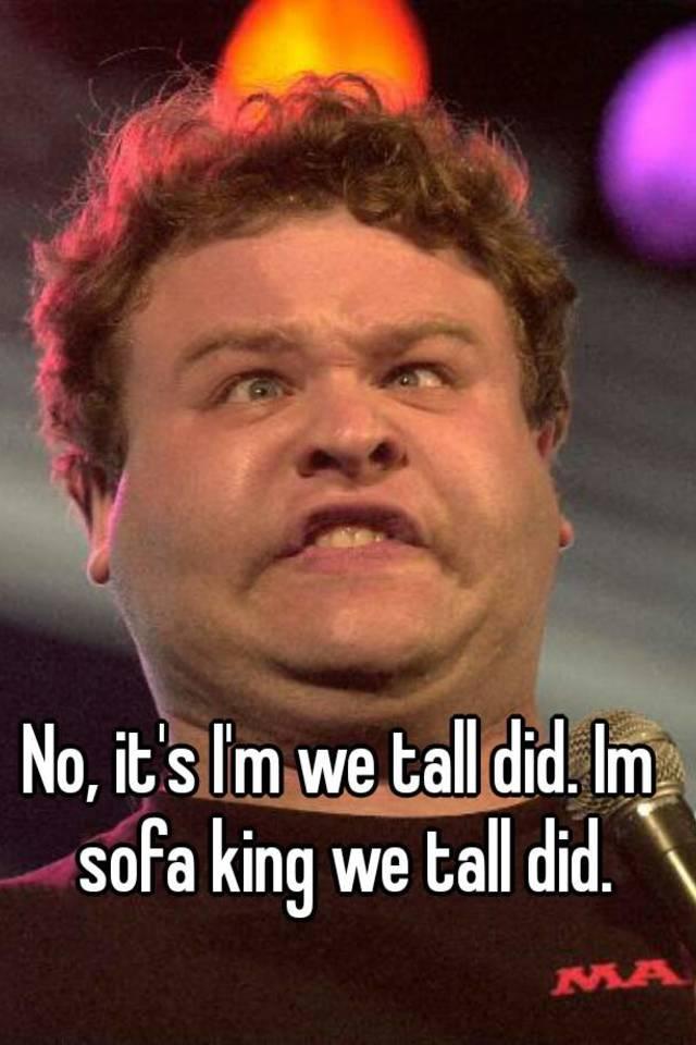 No It S I M We Tall Did Im Sofa King We Tall Did