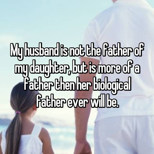 My husband is not the father of my daughter, but is more of a father then her biological father ever will be.