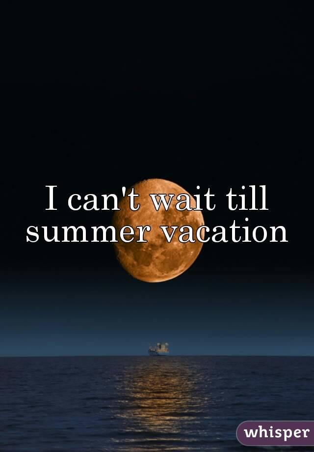 I Canu0027t Wait Till Summer Vacation