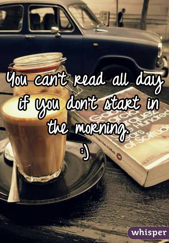 You can't read all day if you don't start in the morning. :)