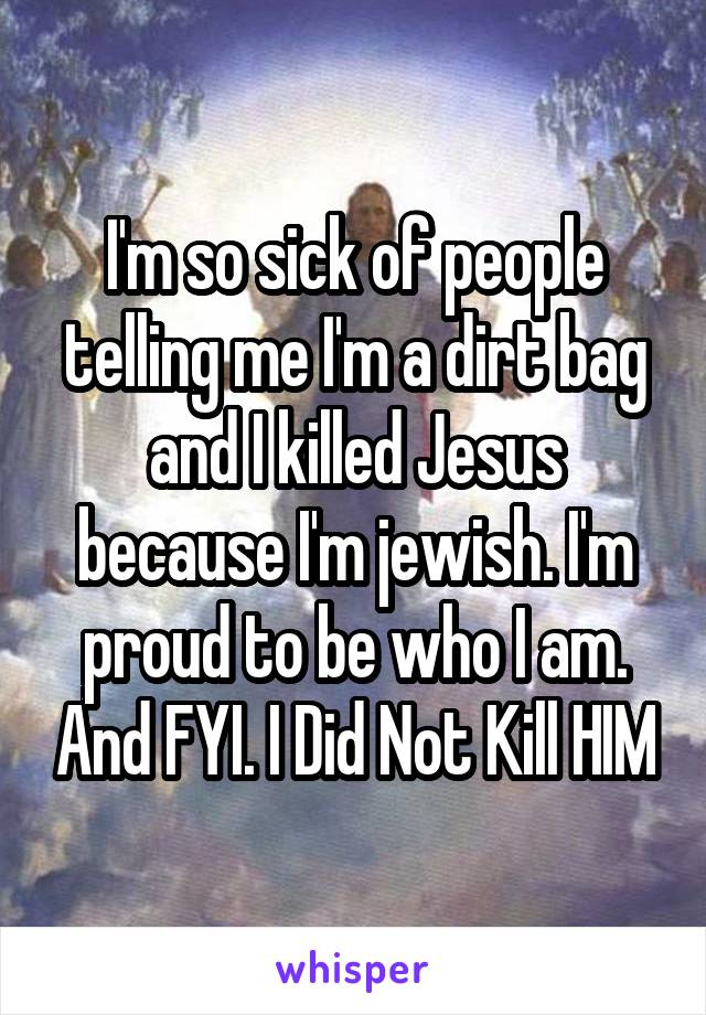 I'm so sick of people telling me I'm a dirt bag and I killed Jesus because I'm jewish. I'm proud to be who I am. And FYI. I Did Not Kill HIM