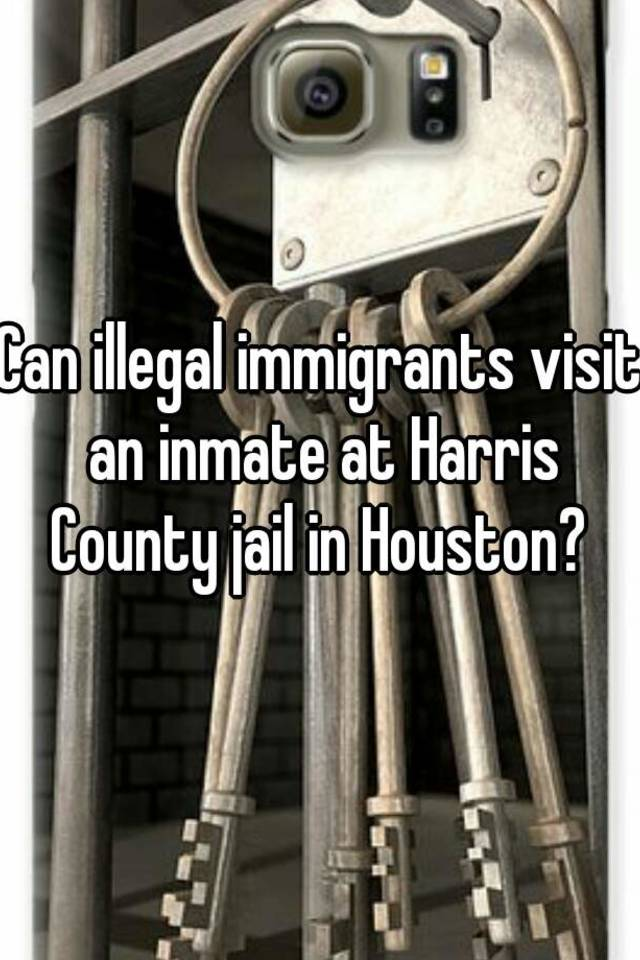 Can illegal immigrants visit an inmate at Harris County jail