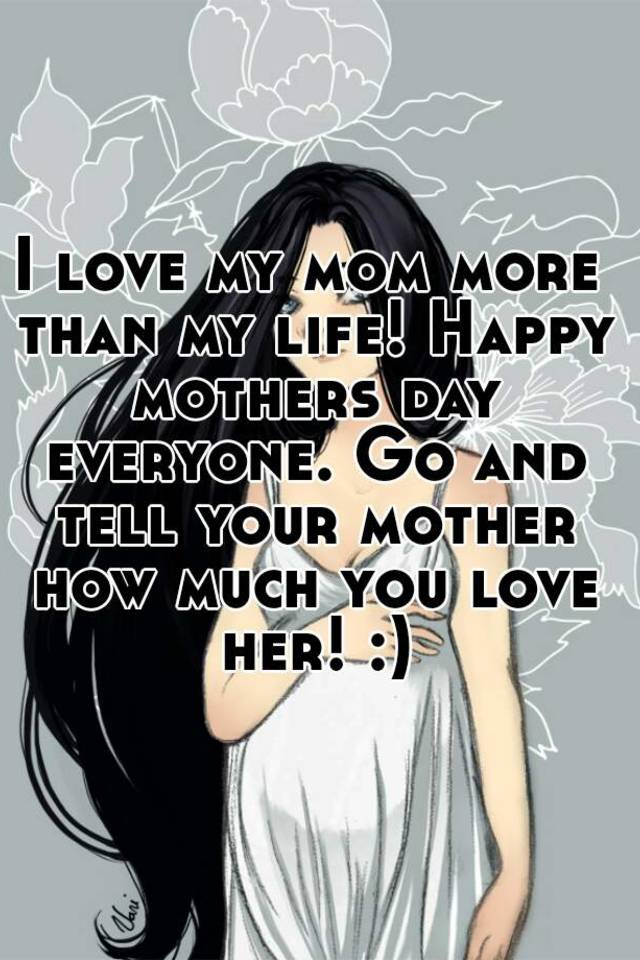 i love my mom more than my life happy mothers day everyone go and tell your mother how much you love her