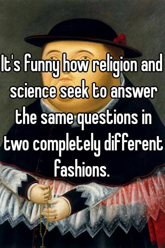 It's funny how religion and science seek to answer the same