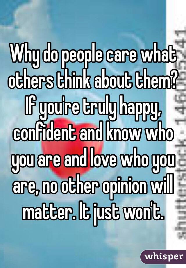 why do people care what others think about them  if you u0026 39 re