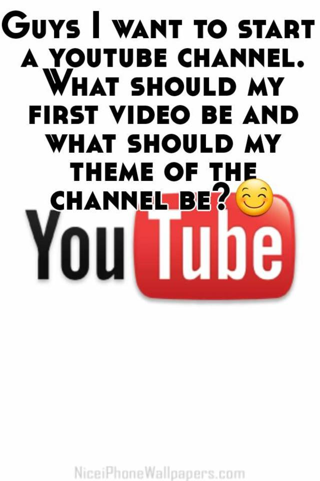 Guys I want to start a youtube channel  What should my first video