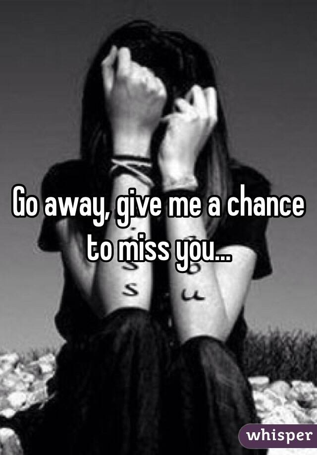 Give me a chance to miss you