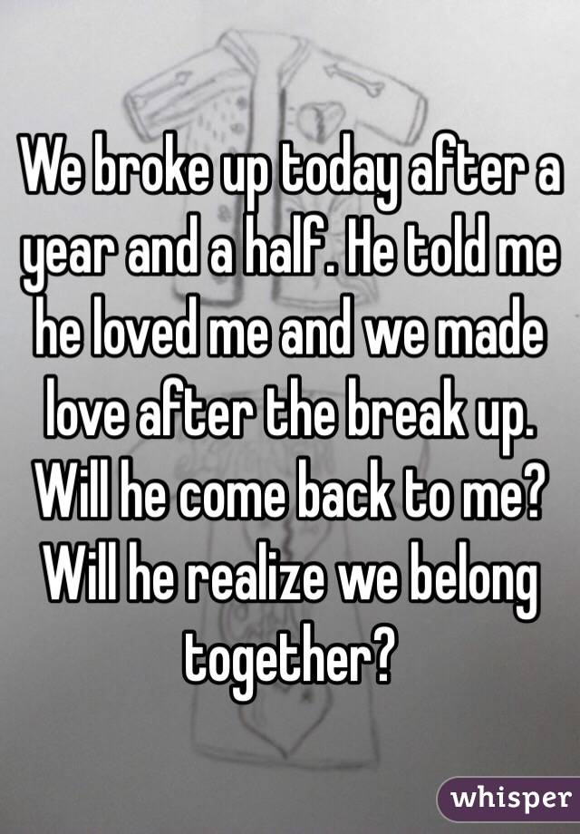 We broke up today after a year and a half  He told me he