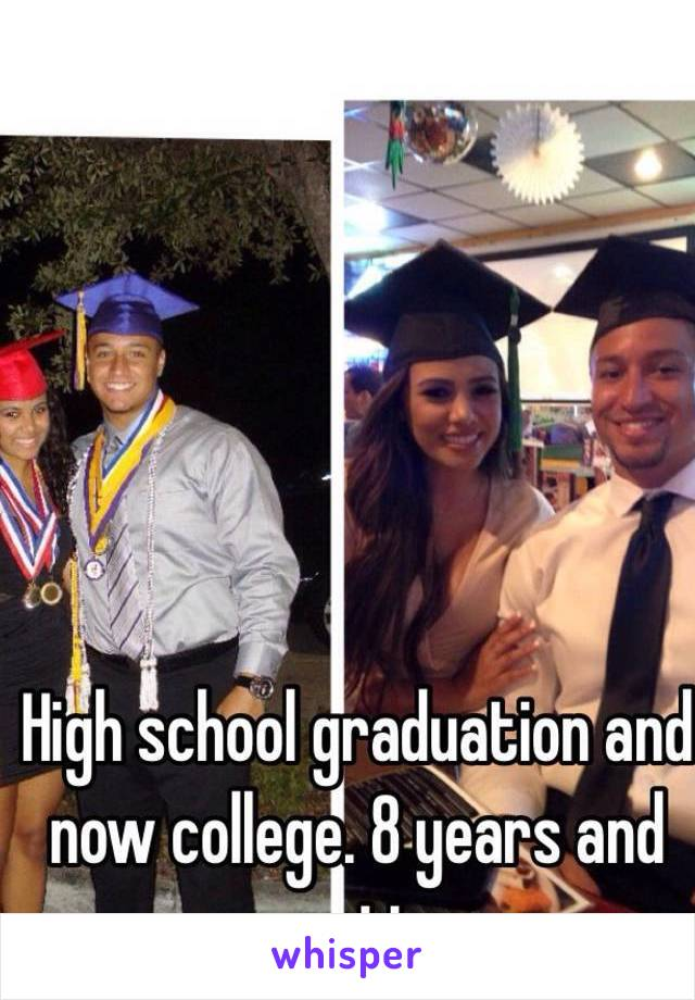 High school graduation and now college. 8 years and counting.