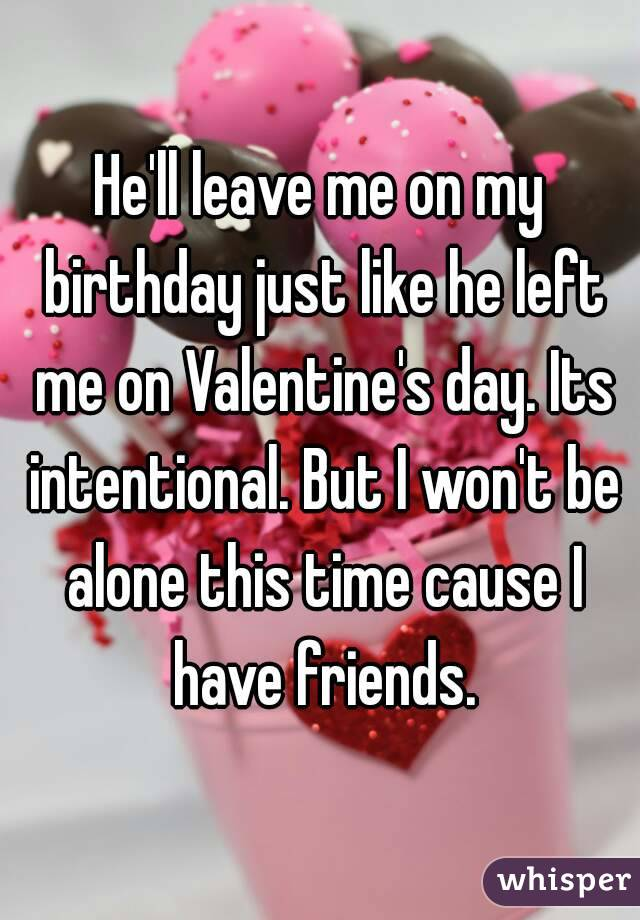 Heu0027ll Leave Me On My Birthday Just Like He Left Me On Valentineu0027s Day. Its  Intentional.