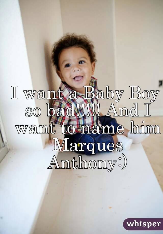 I Want A Baby Boy So Bad And To Name Him Marques Anthony