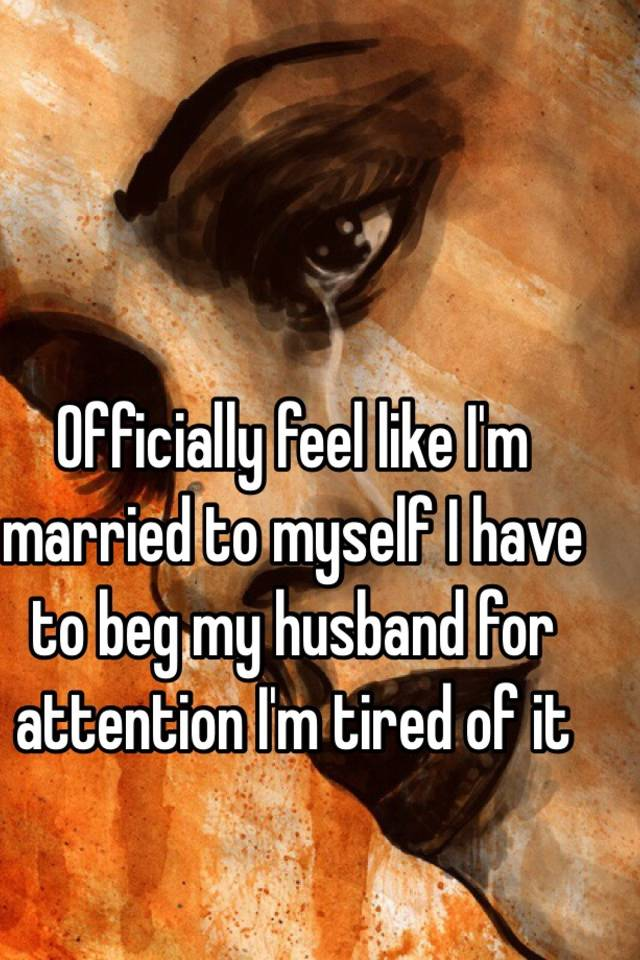Tired Of Begging For Engrossment From Husband