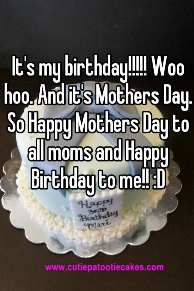 and its mothers day so happy mothers day to all moms and happy birthday to me d