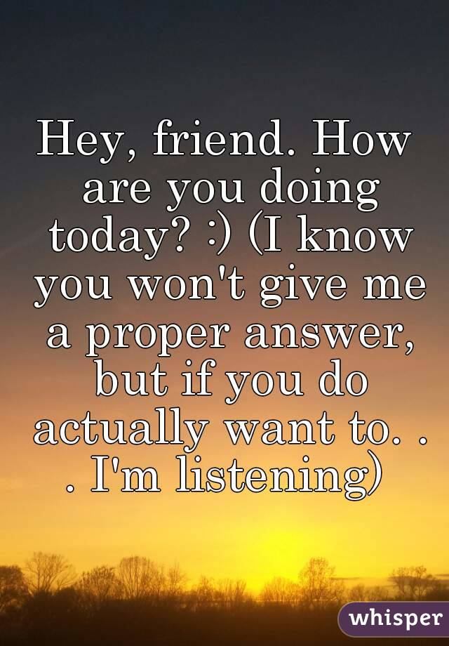 Hey, friend  How are you doing today? :) (I know you won't