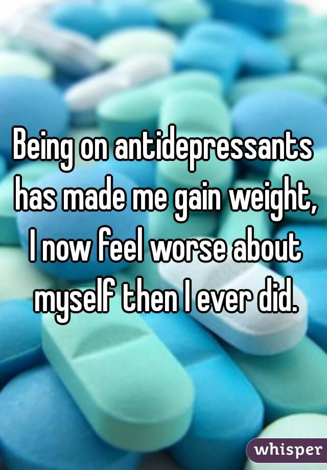 Being on antidepressants has made me gain weight, I now feel worse about myself then I ever did.