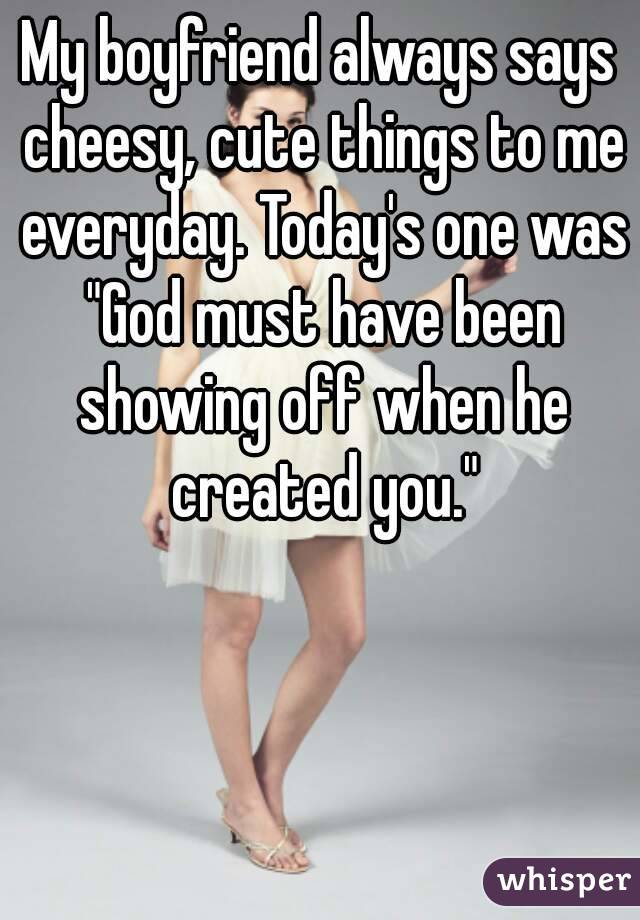 My Boyfriend Always Says Cheesy Cute Things To Me Everyday Todays One Was God Must Have