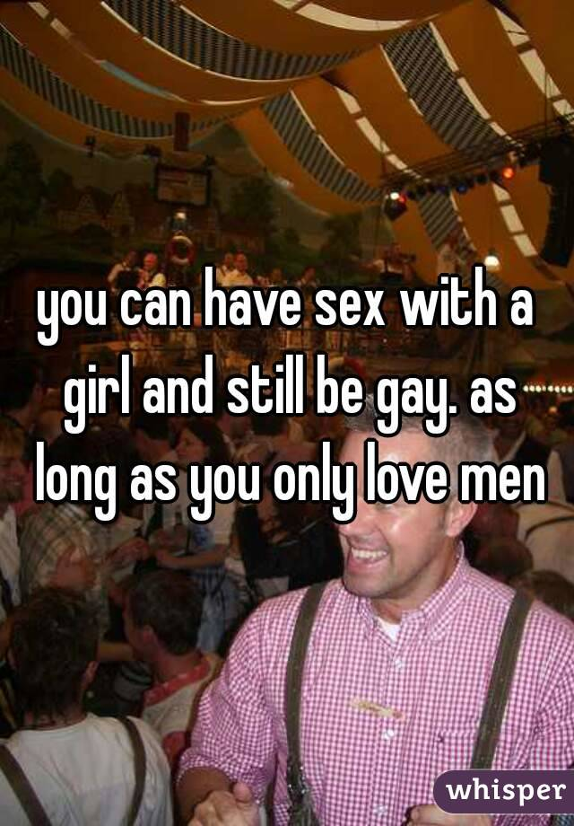 can gay guys have sex with girls