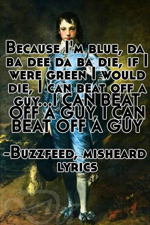 Because I'm blue, da ba dee da ba die, if I were green I would die ...