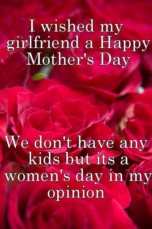 i wished my girlfriend a happy mothers day we dont have any kids but its a womens day in my opinion