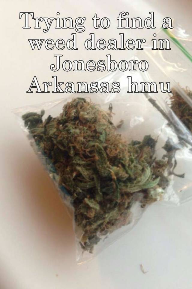 How To Find A Dealer >> Trying To Find A Weed Dealer In Jonesboro Arkansas Hmu