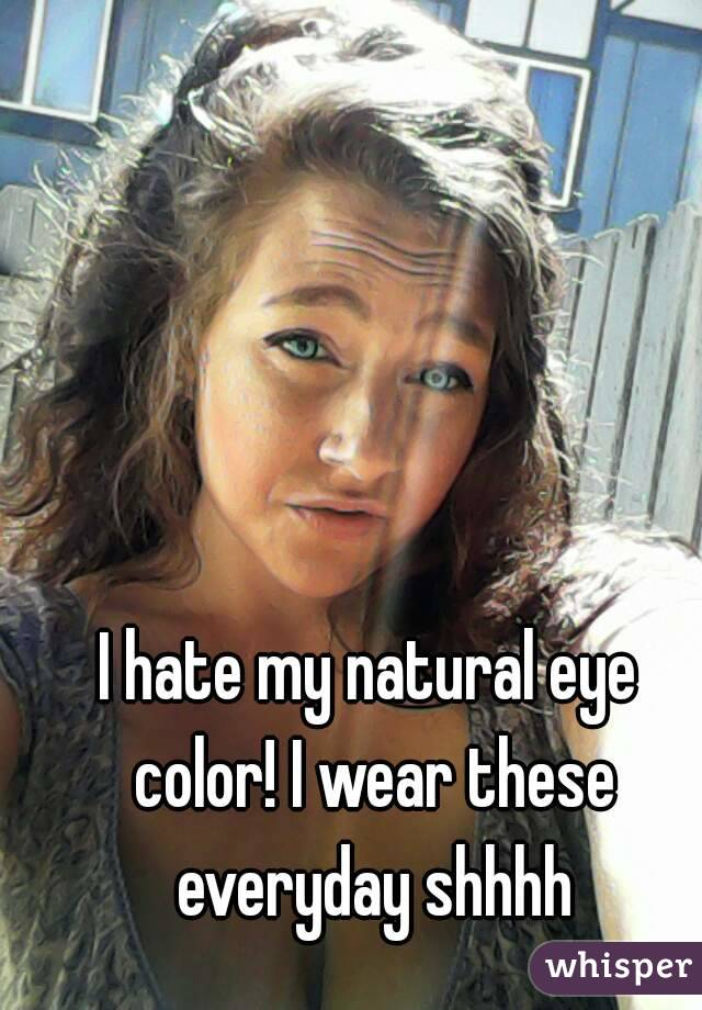I Hate My Natural Eye Color I Wear These Everyday Shhhh