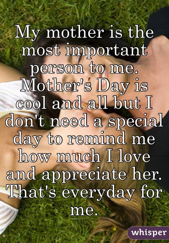 mother the most important person in my life essay The person who inspired me the most my me the most my mother essay influential person to change or care for important issues in their life and in the.
