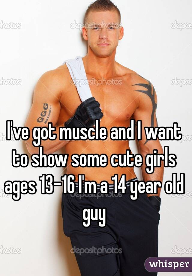 Ive Got Muscle And I Want To Show Some Cute Girls Ages 13 16 I