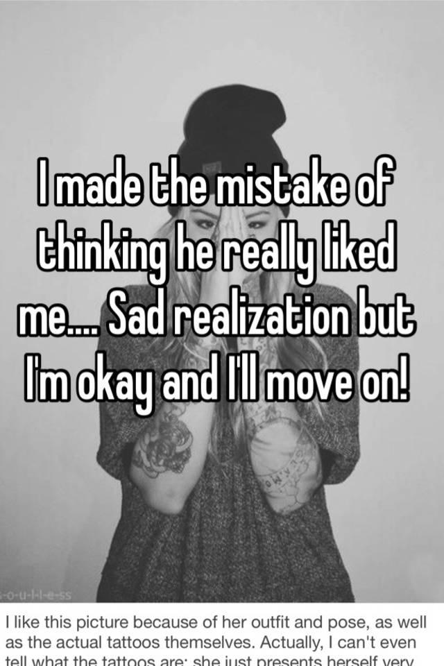 I made the mistake of thinking he really liked me     Sad